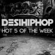 Desi Hip Hop's Hot 5 of the Week (W/89)